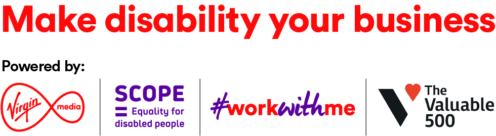 Make disability your business. Powered by: Virgin media, SCOPE Equality for disabled people, #workWithMe, The Valuable 500